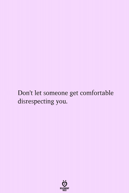 Disrespecting: Don't let someone get comfortable  disrespecting you.  RELATIONSHIP  ES