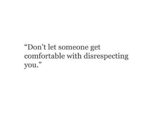 "Comfortable, You, and Get: ""Don't let someone get  comfortable with disrespecting  you."""