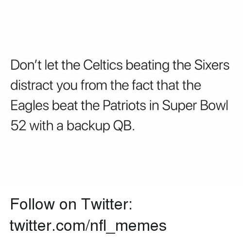 Philadelphia Eagles, Memes, and Nfl: Don't let the Celtics beating the Sixers  distract you from the fact that the  Eagles beat the Patriots in Super Bowl  52 with a backup QB. Follow on Twitter: twitter.com/nfl_memes
