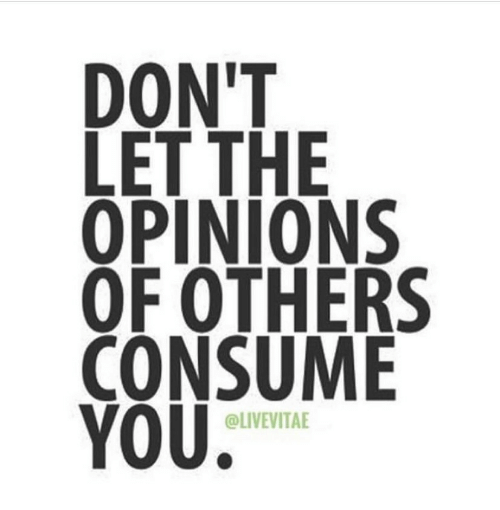 opinions: DON'T  LET THE  OPINIONS  OF OTHERS  CONSUME  YOU  @LIVEVITAE
