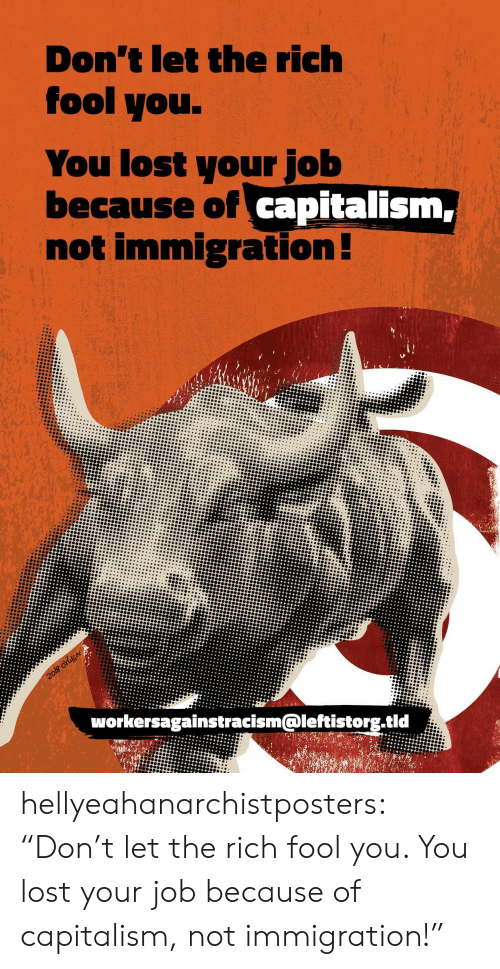 "Immigration: Don't let the rich  fool you.  You lost your job  because of capitalism,  not immigration!  2o18 orbicN  workersagainstracism@leftistorg.tid hellyeahanarchistposters:  ""Don't let the rich fool you. You lost your job because of capitalism, not immigration!"""