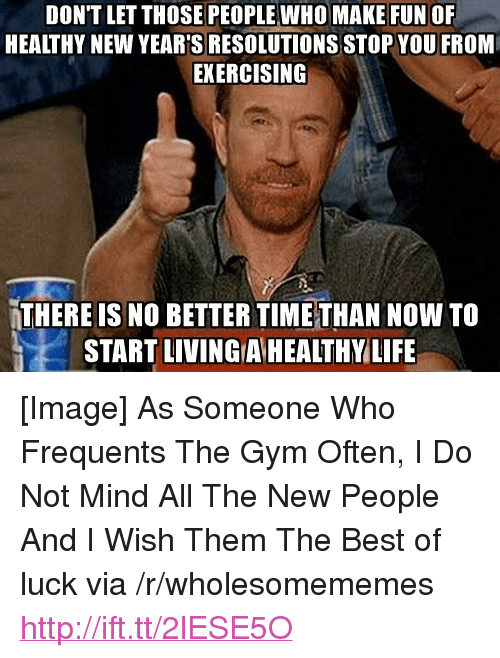 """New Year's Resolutions: DONT LET THOSE PEOPLE WHO MAKE FUN OF  HEALTHY NEW YEAR'S RESOLUTIONS STOP YOU FROM  EKERCISING  THERE IS NO BETTER TIMETHAN NOW TO  START LIVING A HEALTHYLIFE <p>[Image] As Someone Who Frequents The Gym Often, I Do Not Mind All The New People And I Wish Them The Best of luck via /r/wholesomememes <a href=""""http://ift.tt/2lESE5O"""">http://ift.tt/2lESE5O</a></p>"""
