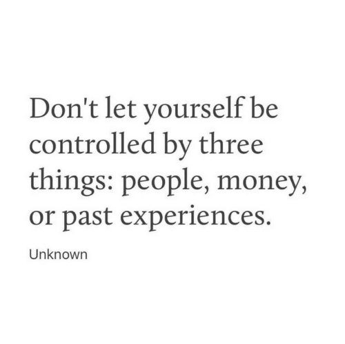 Money, Unknown, and Three: Don't let yourself be  controlled by three  things: people, money,  or past experiences.  Unknown
