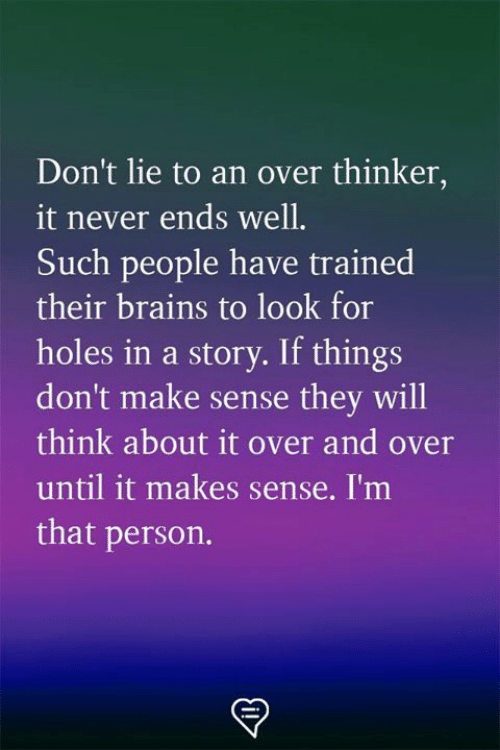 Brains, Memes, and Holes: Don't lie to an over thinker,  it never ends well.  Such people have trained  their brains to look for  holes in a story. If things  don't make sense they will  think about it over and over  until it makes sense. I'm  that person.