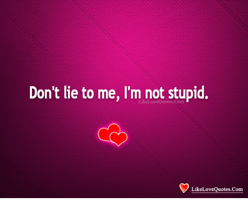 Im Not Stupid: Don't lie to me, I'm not stupid.  LikeLoveQuotes Com  LikeLoveQuotes.Com