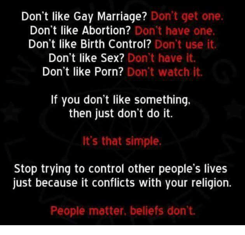 Marriage, Sex, and Control: Don't like Gay Marriage? Don't get one  Don't like Abortion? Don't have one.  Don't like Birth Control?  Don't use it.  Don't like Sex? Don't have it.  Don't like Porn? Don't watch it.  If you don't like something.  then just don't do it.  It's that simple.  Stop trying to control other people's lives  just because it conflicts with your religion.  People matter, beliefs don't.