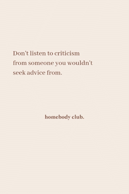 Criticism: Don't listen to criticism  from someone you wouldn't  seek advice from.  homebody club.