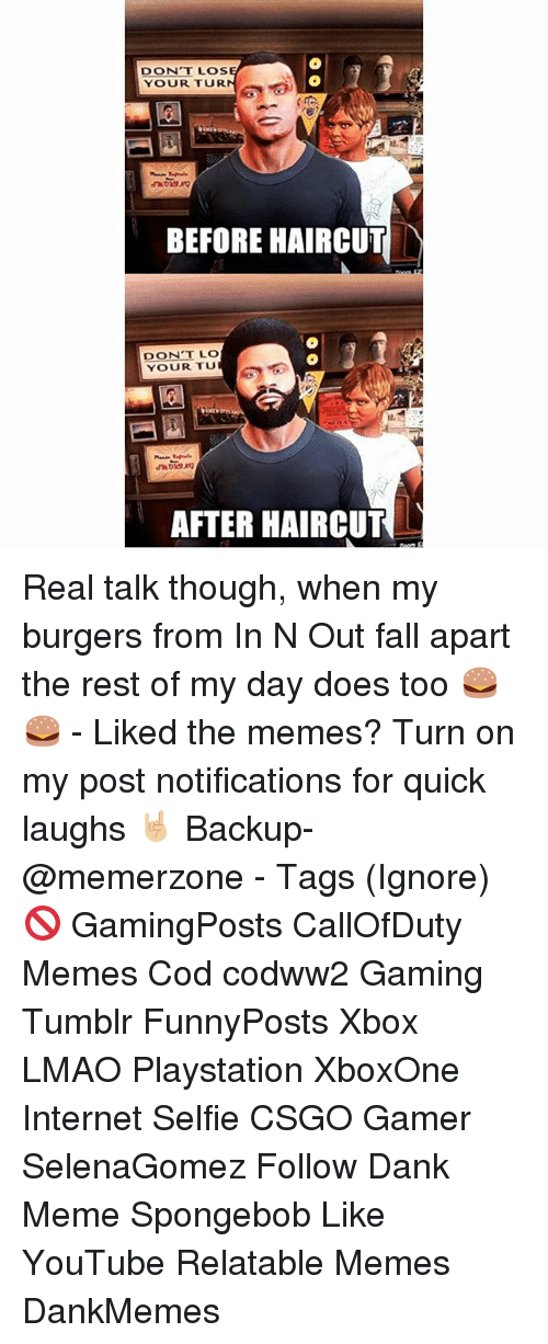 Dank, Fall, and Haircut: DONT LOS  YOUR TUR  BEFORE HAIRCUT  DON'T LO  YOUR TU  AFTER HAIRCUT Real talk though, when my burgers from In N Out fall apart the rest of my day does too 🍔🍔 - Liked the memes? Turn on my post notifications for quick laughs 🤘🏼 Backup- @memerzone - Tags (Ignore) 🚫 GamingPosts CallOfDuty Memes Cod codww2 Gaming Tumblr FunnyPosts Xbox LMAO Playstation XboxOne Internet Selfie CSGO Gamer SelenaGomez Follow Dank Meme Spongebob Like YouTube Relatable Memes DankMemes