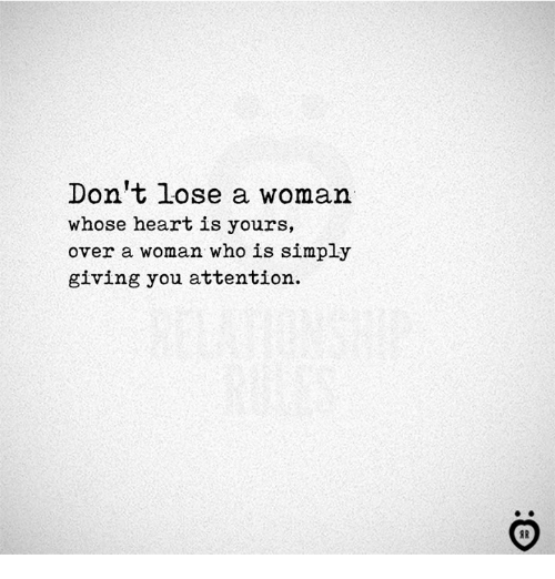 Heart, Who, and Woman: Don't lose a woman  whose heart is yours,  over a woman who is simply  giving you attention.