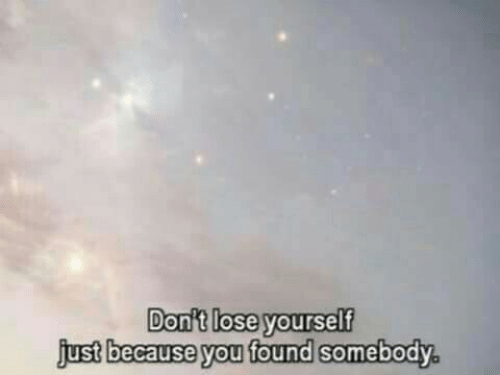 Lose Yourself: Don't lose yourself  j  ,  ust because you found somebody