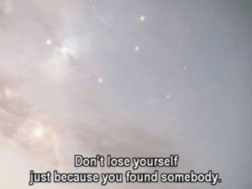 Lose Yourself: Dont lose yourself  just because you found somebody