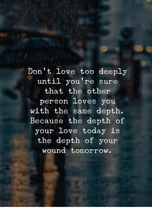 depth: Don't love too deeply  until you're sure  that the other  person loves you  with the same depth.  Because the depth of  your love today is  the depth of your  wound tomorrow
