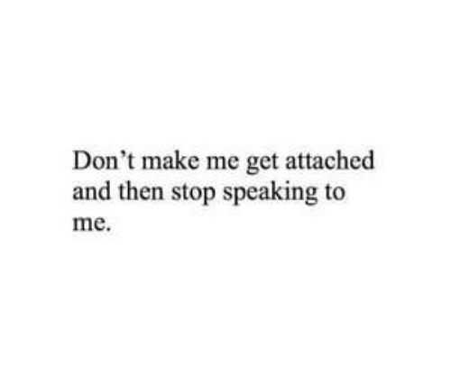Make, Get, and Stop: Don't make me get attached  and then stop speaking to  me.