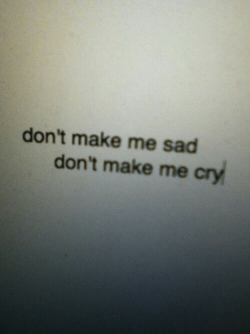 Sad, Cry, and Make: don't make me sad  don't make me cry