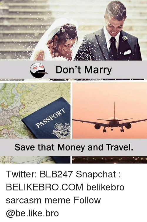 Be Like, Meme, and Memes: Don't Marry  Save that Money and Travel. Twitter: BLB247 Snapchat : BELIKEBRO.COM belikebro sarcasm meme Follow @be.like.bro