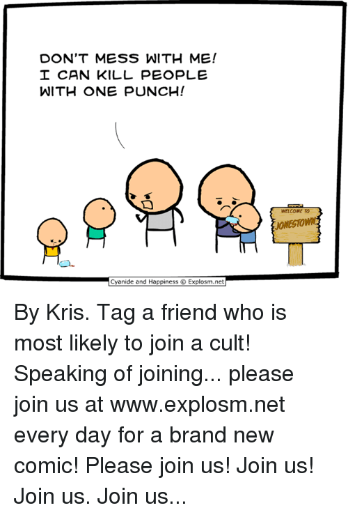 messing with me: DON'T MESS WITH ME!  CAN KILL PEOPLE  WITH ONE PUNCH!  WELCOME TO  JONESHOW  and By Kris. Tag a friend who is most likely to join a cult!  Speaking of joining... please join us at www.explosm.net every day for a brand new comic! Please join us! Join us! Join us. Join us...