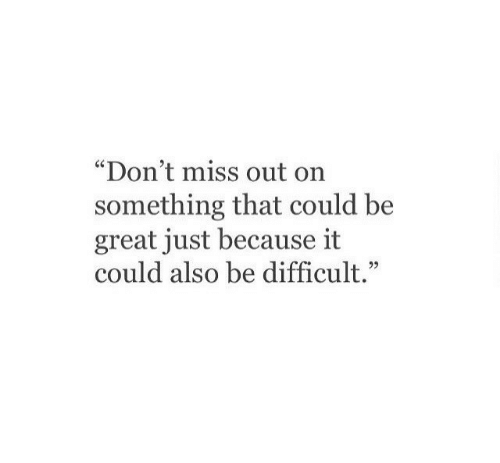 """Miss, Great, and Just: """"Don't miss out on  something that could be  great just because it  could also be difficult."""""""