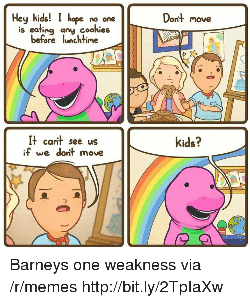 Barney: Dont move  Hey kids! I hope no one  is eafing any cookies  before lunchtime  It cant see us  if we dont move  kids? Barneys one weakness via /r/memes http://bit.ly/2TpIaXw