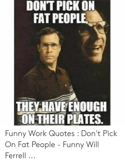 Dont Pick On Fat People They Have Enough On Their Plates Funny Work