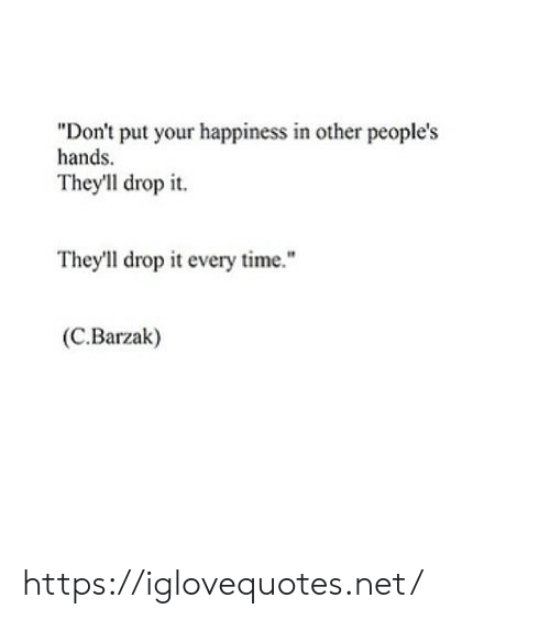 """Time, Happiness, and Net: """"Don't put your happiness in other people's  hands  Theyll drop it  They'll drop it every time.""""  (C.Barzak) https://iglovequotes.net/"""