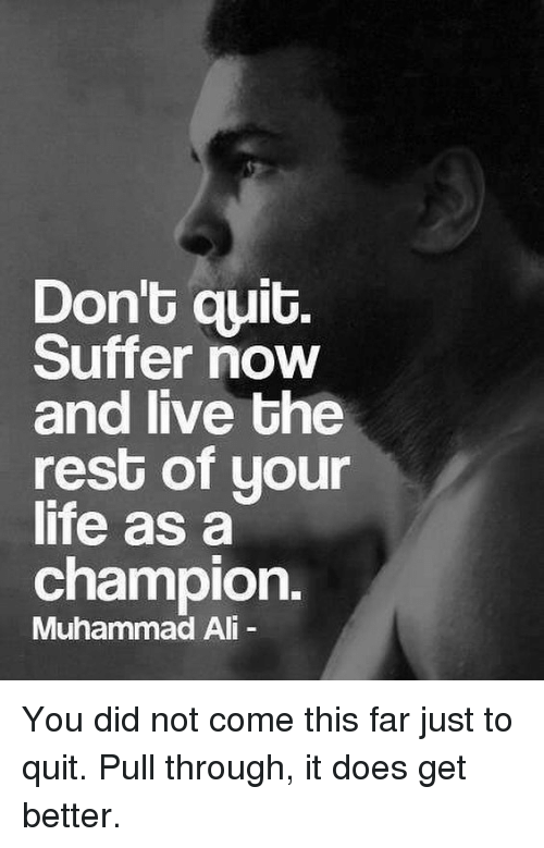 Ali, Life, and Memes: Don't quit.  Suffer now  and live the  rest of uour  life as a  champion.  Muhammad Ali You did not come this far just to quit. Pull through, it does get better.