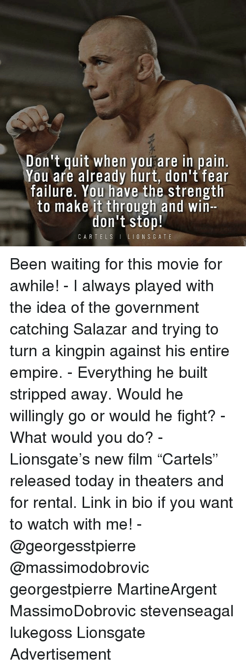 """Empire, Memes, and Link: Don't quit when youare in pain.  You afe already hurt, don't fear  failure. You have the strength  to make it through and win-  don't stop!  CARTELSLIONSGATE Been waiting for this movie for awhile! - I always played with the idea of the government catching Salazar and trying to turn a kingpin against his entire empire. - Everything he built stripped away. Would he willingly go or would he fight? - What would you do? - Lionsgate's new film """"Cartels"""" released today in theaters and for rental. Link in bio if you want to watch with me! - @georgesstpierre @massimodobrovic georgestpierre MartineArgent MassimoDobrovic stevenseagal lukegoss Lionsgate Advertisement"""