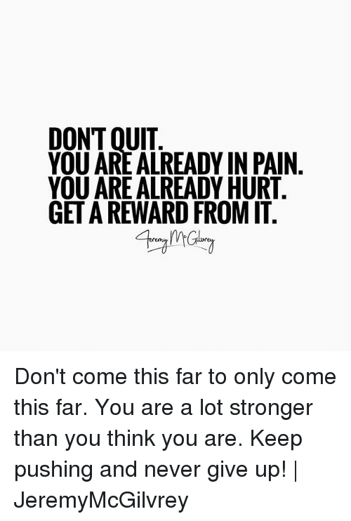 Quit You: DON'T QUIT  YOU ARE ALREADY IN PAIN  YOU ARE ALREADY HURT  GET A REWARD FROM IT Don't come this far to only come this far. You are a lot stronger than you think you are. Keep pushing and never give up! | JeremyMcGilvrey