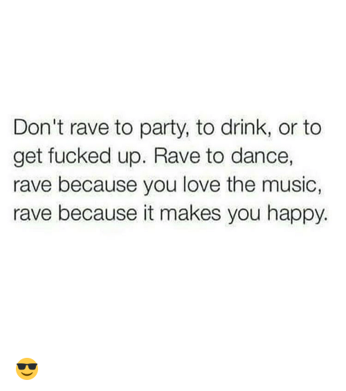 raves: Don't rave to party, to drink, or to  get fucked up. Rave to dance,  rave because you love the music,  rave because it makes you happy. 😎