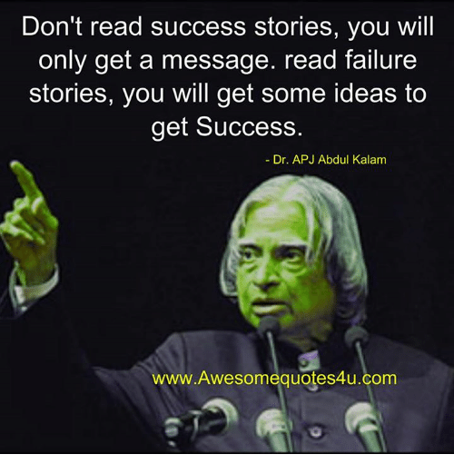 apj: Don't read success stories, you will  only get a message. read failure  stories, you will get some ideas to  get Success.  Dr. APJ Abdul Kalam  Awesome quotes4u.com