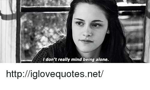 Being Alone, Http, and Mind: don't really mind being alone. http://iglovequotes.net/