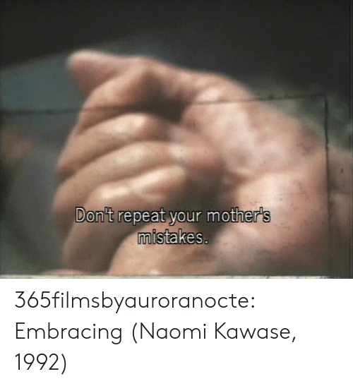 Mistakes: Don't repeat your mother's  mistakes. 365filmsbyauroranocte:   Embracing (Naomi Kawase, 1992)
