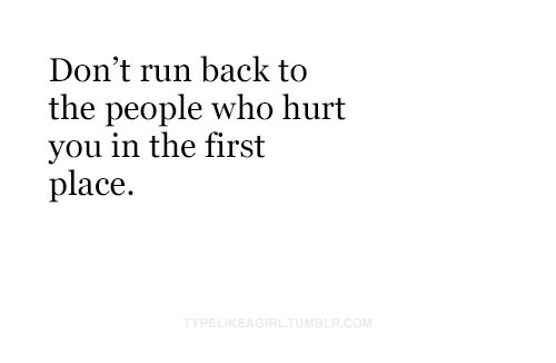 Run, Back, and Who: Don't run back to  the people who hurt  you in the first  place