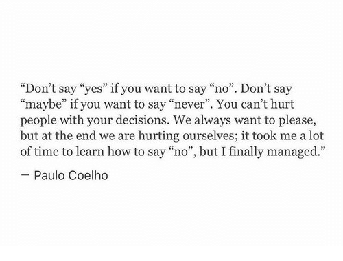 "How To Say: ""Don't say ""yes"" if you want to say ""no"". Don't say  ""maybe"" if you want to say ""never"". You can't hurt  people with your decisions. We always want to please,  but at the end we are hurting ourselves; it took me a lot  of time to learn how to say ""no"", but I finally managed.""  Paulo Coelho"