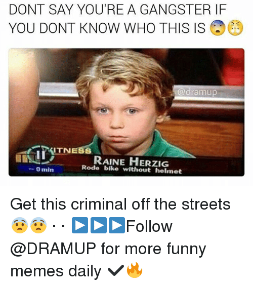 Funnies Memes: DONT SAY YOU'RE A GANGSTER IF  YOU DONT KNOW WHO THIS IS  (a dramu  ITN  RAINE HERZIG  Rode bike without helmet  0 min Get this criminal off the streets 😨😨 · · ▶▶▶Follow @DRAMUP for more funny memes daily ✔🔥