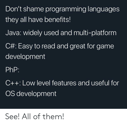 Java: Don't shame programming languages  they all have benefits!  Java: widely used and multi-platform  C#: Easy to read and great for game  development  PhP:  C++: Low level features and useful for  OS development See! All of them!