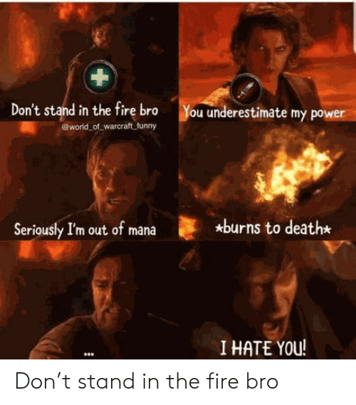 World Of: Don't stand in the fire bro  world of warcraft funny  You underestimate my power  *burns to death*  Seriously I'm out of mana  I HATE YOU! Don't stand in the fire bro