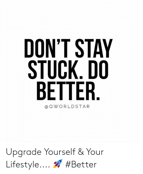 Lifestyle, Hood, and Stay: DON'T STAY  STUCK.DO  RET  TER.  QWORLDSTAR Upgrade Yourself & Your Lifestyle.... 🚀 #Better
