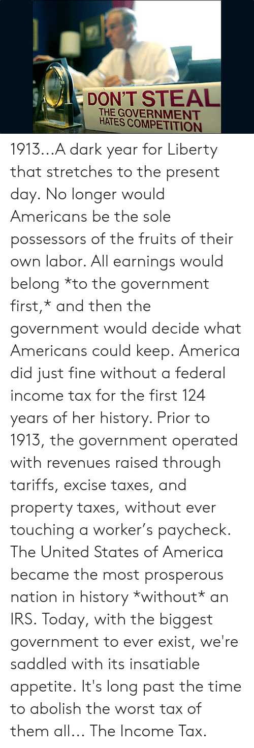 irs: DON'T STEAL  THE GOVERNMENT  HATES COMPETITION 1913...A dark year for Liberty that stretches to the present day.  No longer would Americans be the sole possessors of the fruits of their own labor. All earnings would belong *to the government first,* and then the government would decide what Americans could keep.  America did just fine without a federal income tax for the first 124 years of her history. Prior to 1913, the government operated with revenues raised through tariffs, excise taxes, and property taxes, without ever touching a worker's paycheck.  The United States of America became the most prosperous nation in history *without* an IRS.  Today, with the biggest government to ever exist, we're saddled with its insatiable appetite.  It's long past the time to abolish the worst tax of them all...  The Income Tax.