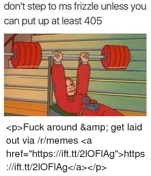 "Memes, Ms. Frizzle, and Fuck: don't step to ms frizzle unless you  can put up at least 405 <p>Fuck around & get laid out via /r/memes <a href=""https://ift.tt/2lOFlAg"">https://ift.tt/2lOFlAg</a></p>"
