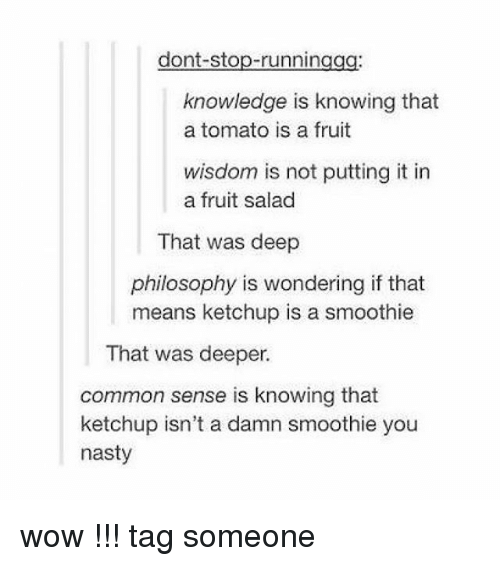 tomatos: dont-stop-runningag  knowledge is knowing that  a tomato is a fruit  wisdom is not putting it in  a fruit salad  That was deep  philosophy is wondering if that  means ketchup is a smoothie  That was deeper.  common sense is knowing that  ketchup isn't a damn smoothie you  nasty wow !!! tag someone