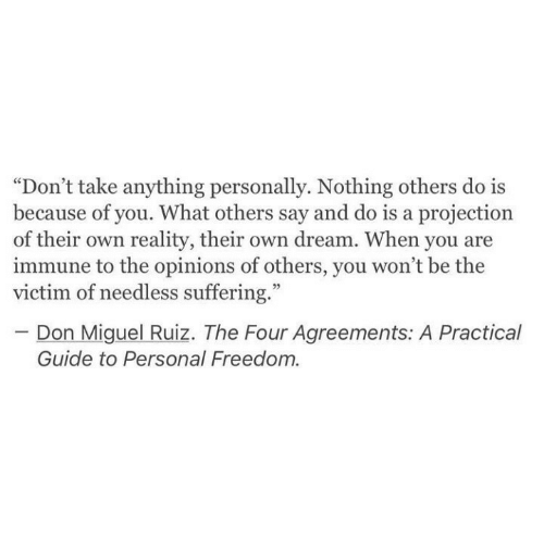"""Miguel: """"Don't take anything personally. Nothing others do is  because of you. What others say and do is a projection  of their own reality, their own dream. When you are  immune to the opinions of others, you won't be the  victim of needless suffering.""""  Don Miguel Ruiz. The Four Agreements: A Practical  Guide to Personal Freedom."""