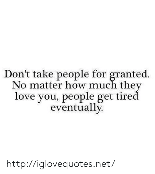 Love, Http, and How: Don't take people for granted.  No matter how much the  love you, people get tire  eventually. http://iglovequotes.net/