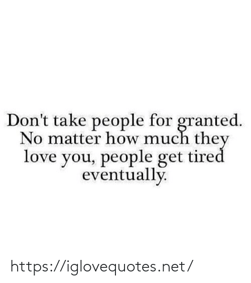 Love, How, and Net: Don't take people for granted.  No matter how much they  love you, people get tired  eventually. https://iglovequotes.net/
