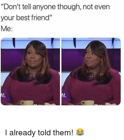 """Best Friend, Memes, and Best: """"Don't tell anyone though, not even  your best friend""""  Me:  AL  AL I already told them! 😂"""