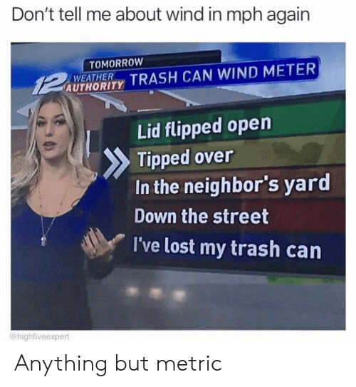 flipped: Don't tell me about wind in mph again  TOMORROW  WEATHER  AUTHORITY TRASH CAN WIND METER  Lid flipped open  Tipped over  In the neighbor's yard  Down the street  I've lost my trash can  @highfiveexpert Anything but metric