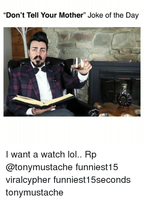 "Funny, Lol, and Watch: ""Don't Tell Your Mother"" Joke of the Day I want a watch lol.. Rp @tonymustache funniest15 viralcypher funniest15seconds tonymustache"