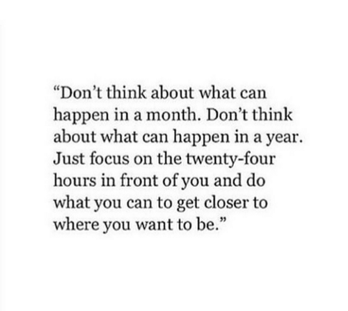 """Twenty: """"Don't think about what can  happen in a month. Don't think  about what can happen in a year  Just focus on the twenty-four  hours in front of you and do  what you can to get closer to  where you want to be."""""""