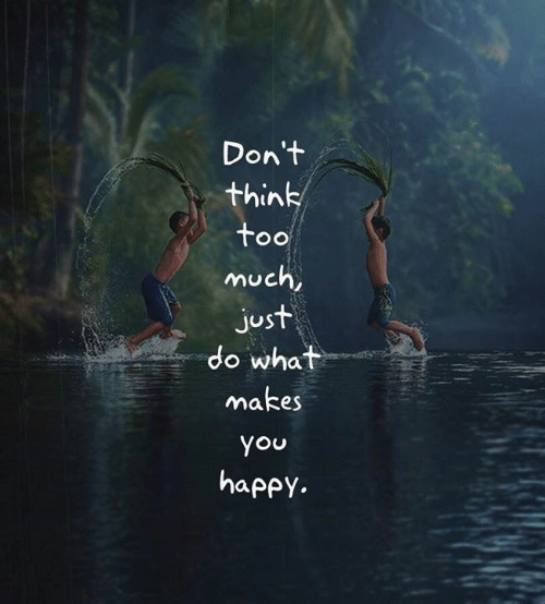 Too Much, Happy, and Think: Don't  think  too  much,  just  do what  makes  you  happy.