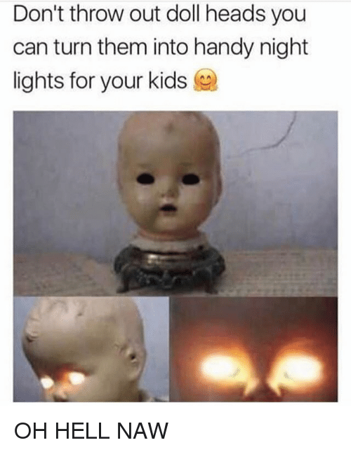 Oh Hell Naw: Don't throw out doll heads you  can turn them into handy night  lights for your kids OH HELL NAW