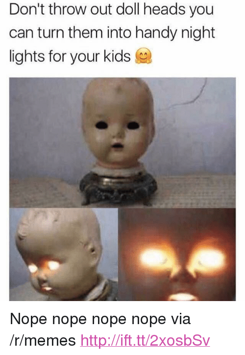 """Nope Nope: Don't throw out doll heads you  can turn them into handy night  lights for your kids <p>Nope nope nope nope via /r/memes <a href=""""http://ift.tt/2xosbSv"""">http://ift.tt/2xosbSv</a></p>"""